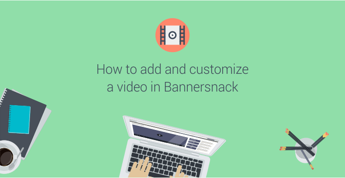 How to add and customize a video in Bannersnack